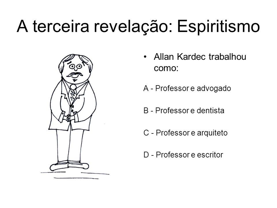 A terceira revelação: Espiritismo Allan Kardec trabalhou como: A - Professor e advogado B - Professor e dentista C - Professor e arquiteto D - Profess