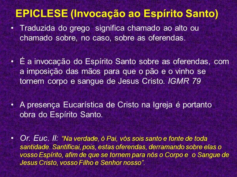 EPICLESE (Invocação ao Espírito Santo) Traduzida do grego significa chamado ao alto ou chamado sobre, no caso, sobre as oferendas. É a invocação do Es