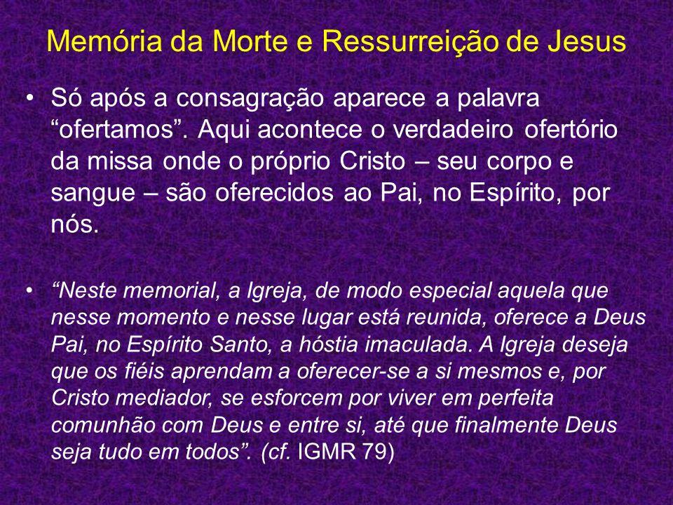 Memória da Morte e Ressurreição de Jesus Só após a consagração aparece a palavra ofertamos. Aqui acontece o verdadeiro ofertório da missa onde o própr