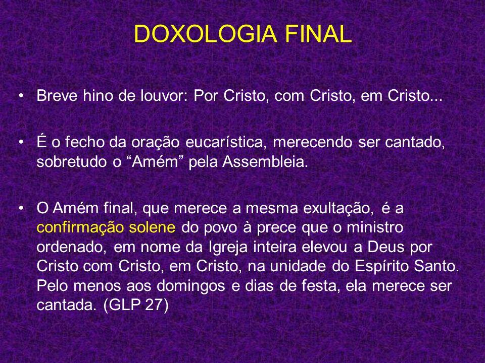 DOXOLOGIA FINAL Breve hino de louvor: Por Cristo, com Cristo, em Cristo... É o fecho da oração eucarística, merecendo ser cantado, sobretudo o Amém pe