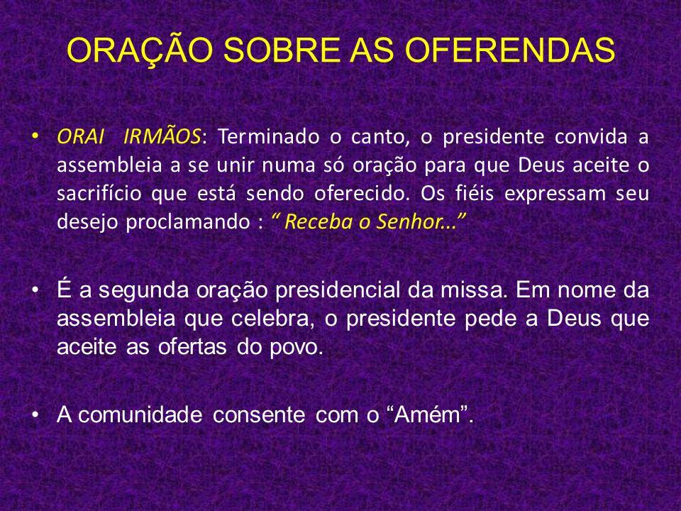 ORAÇÃO SOBRE AS OFERENDAS ORAI IRMÃOS: Terminado o canto, o presidente convida a assembleia a se unir numa só oração para que Deus aceite o sacrifício