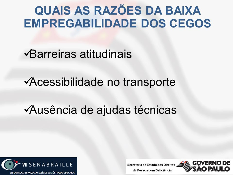QUAIS AS RAZÕES DA BAIXA EMPREGABILIDADE DOS CEGOS Barreiras atitudinais Acessibilidade no transporte Ausência de ajudas técnicas