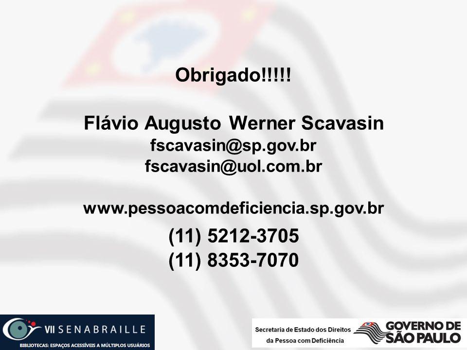 Obrigado!!!!! Flávio Augusto Werner Scavasin fscavasin@sp.gov.br fscavasin@uol.com.br www.pessoacomdeficiencia.sp.gov.br (11) 5212-3705 (11) 8353-7070