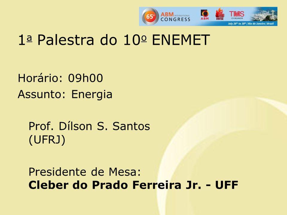 1 a Palestra do 10 o ENEMET Horário: 09h00 Assunto: Energia Prof. Dílson S. Santos (UFRJ) Presidente de Mesa: Cleber do Prado Ferreira Jr. - UFF