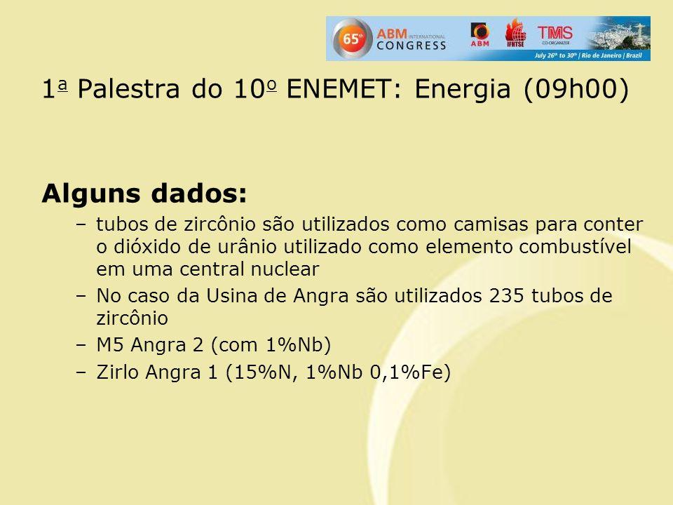 1 a Palestra do 10 o ENEMET: Energia (09h00) Alguns dados: –tubos de zircônio são utilizados como camisas para conter o dióxido de urânio utilizado co