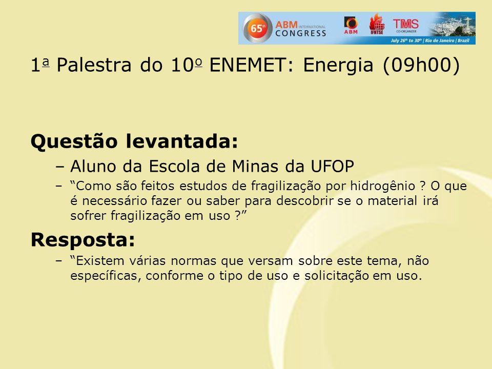 1 a Palestra do 10 o ENEMET: Energia (09h00) Questão levantada: –Aluno da Escola de Minas da UFOP –Como são feitos estudos de fragilização por hidrogê