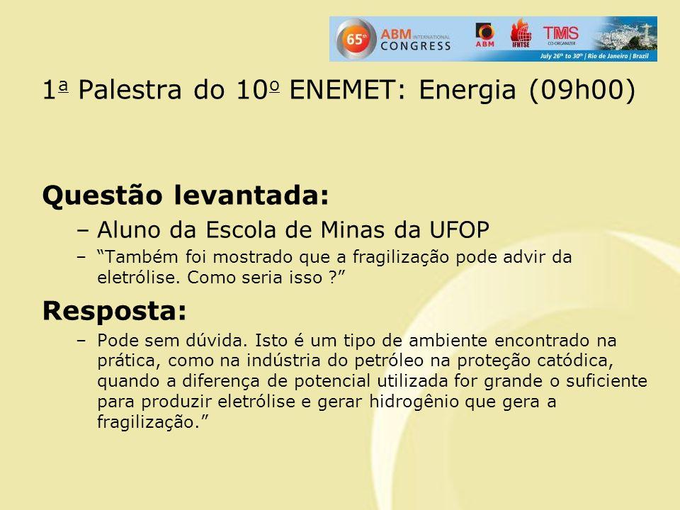 1 a Palestra do 10 o ENEMET: Energia (09h00) Questão levantada: –Aluno da Escola de Minas da UFOP –Também foi mostrado que a fragilização pode advir d