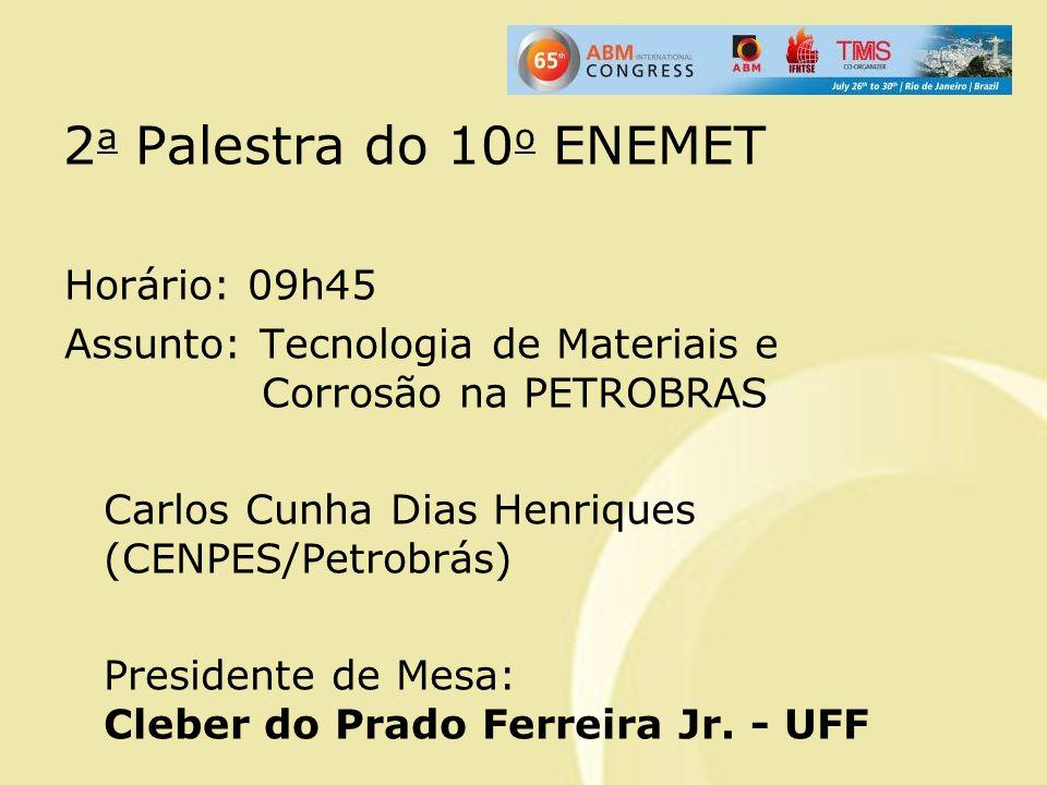 2 a Palestra do 10 o ENEMET Horário: 09h45 Assunto: Tecnologia de Materiais e Corrosão na PETROBRAS Carlos Cunha Dias Henriques (CENPES/Petrobrás) Pre