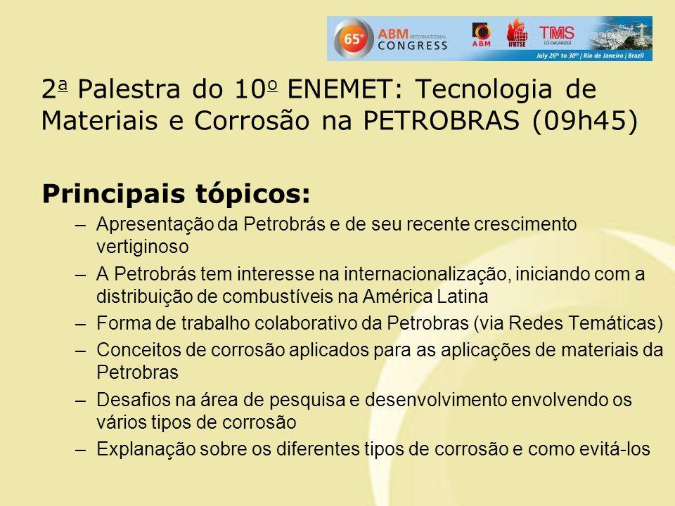 2 a Palestra do 10 o ENEMET: Tecnologia de Materiais e Corrosão na PETROBRAS (09h45) Principais tópicos: –Apresentação da Petrobrás e de seu recente c