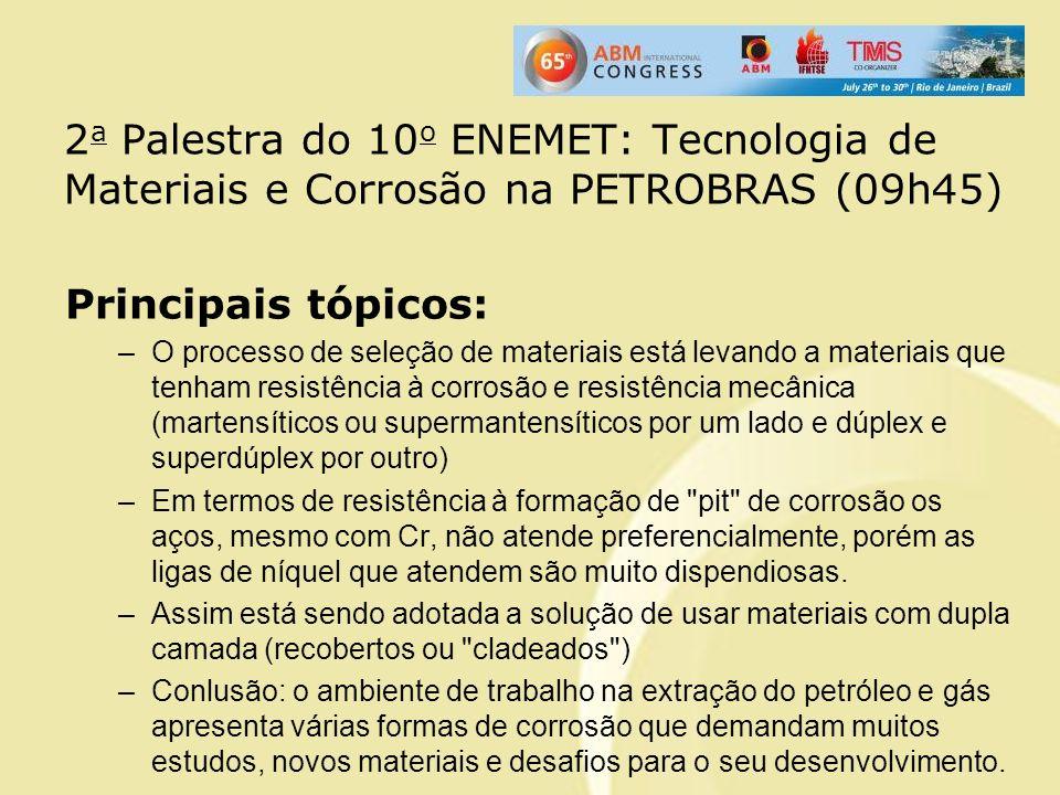 2 a Palestra do 10 o ENEMET: Tecnologia de Materiais e Corrosão na PETROBRAS (09h45) Principais tópicos: –O processo de seleção de materiais está leva