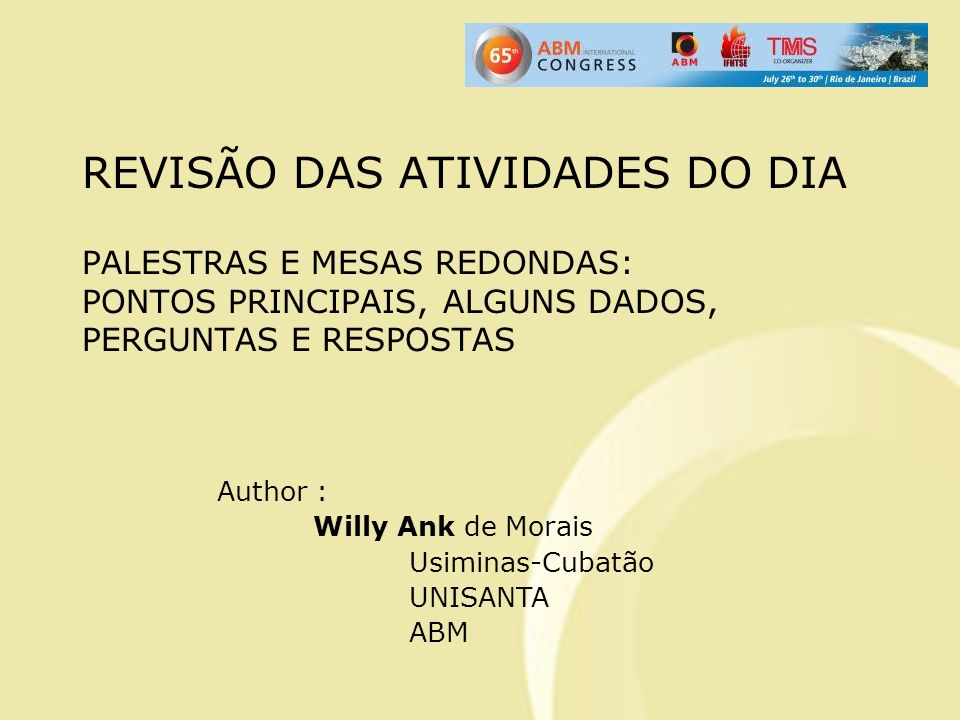 REVISÃO DAS ATIVIDADES DO DIA PALESTRAS E MESAS REDONDAS: PONTOS PRINCIPAIS, ALGUNS DADOS, PERGUNTAS E RESPOSTAS Author : Willy Ank de Morais Usiminas