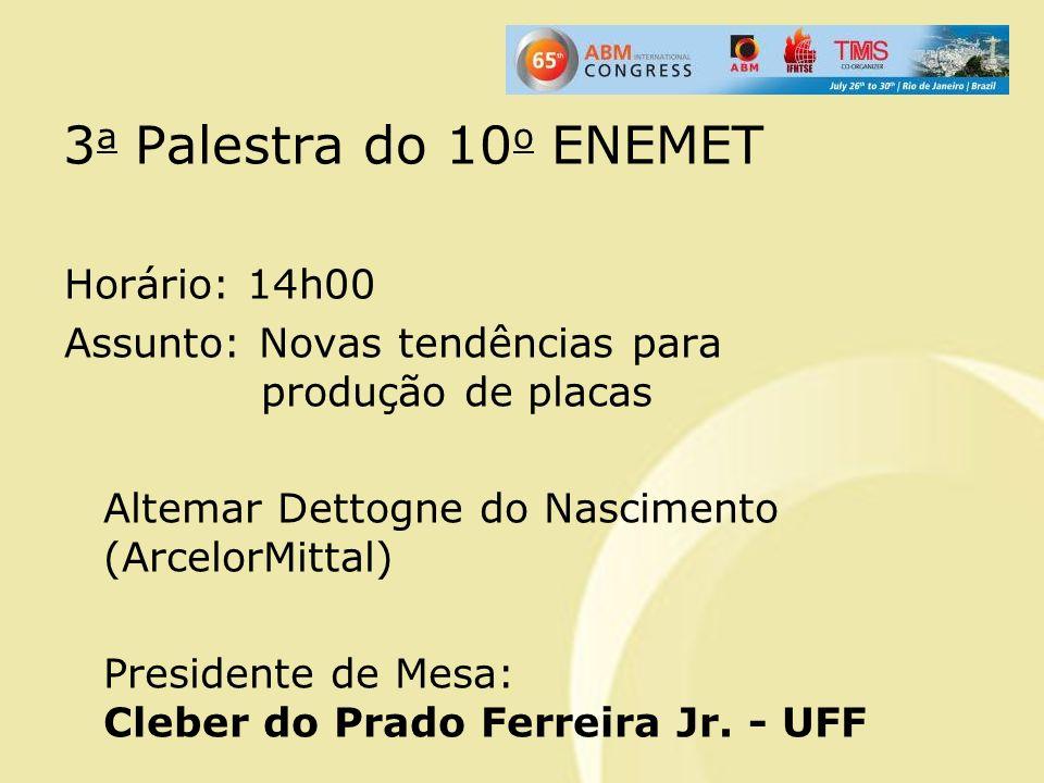 3 a Palestra do 10 o ENEMET Horário: 14h00 Assunto: Novas tendências para produção de placas Altemar Dettogne do Nascimento (ArcelorMittal) Presidente