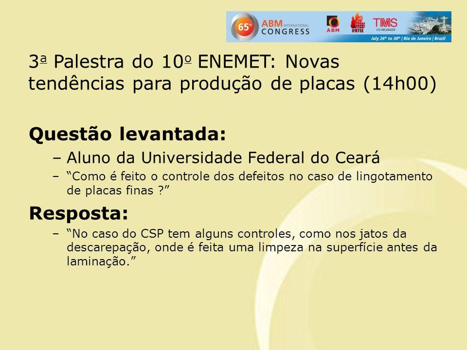 Questão levantada: –Aluno da Universidade Federal do Ceará –Como é feito o controle dos defeitos no caso de lingotamento de placas finas ? Resposta: –