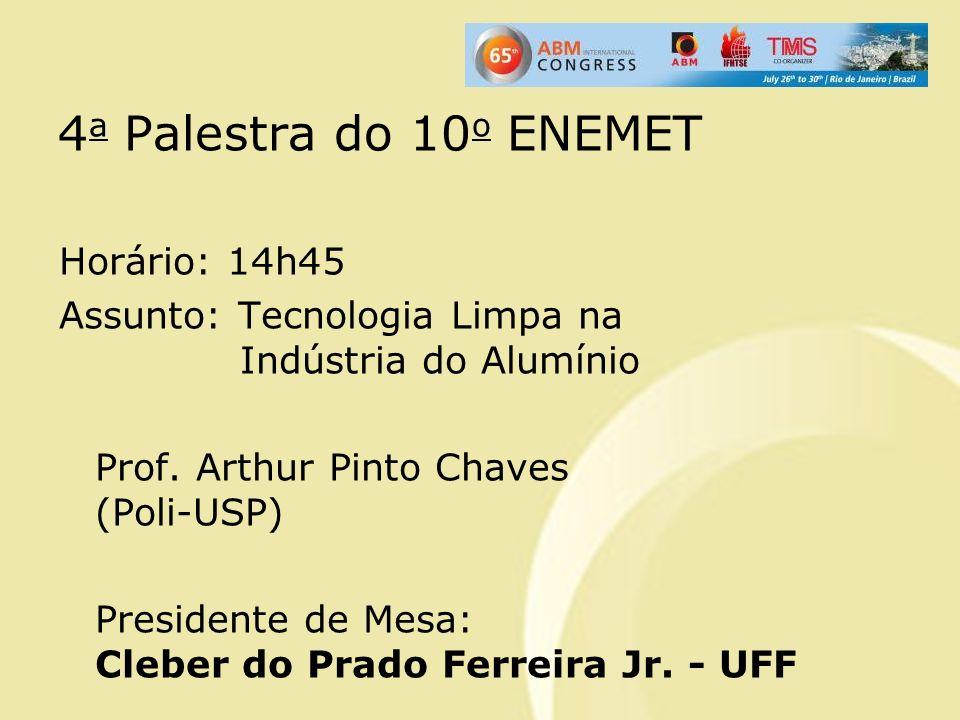 4 a Palestra do 10 o ENEMET Horário: 14h45 Assunto: Tecnologia Limpa na Indústria do Alumínio Prof. Arthur Pinto Chaves (Poli-USP) Presidente de Mesa: