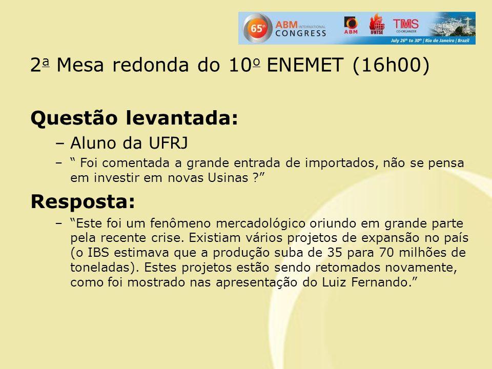 2 a Mesa redonda do 10 o ENEMET (16h00) Questão levantada: –Aluno da UFRJ – Foi comentada a grande entrada de importados, não se pensa em investir em