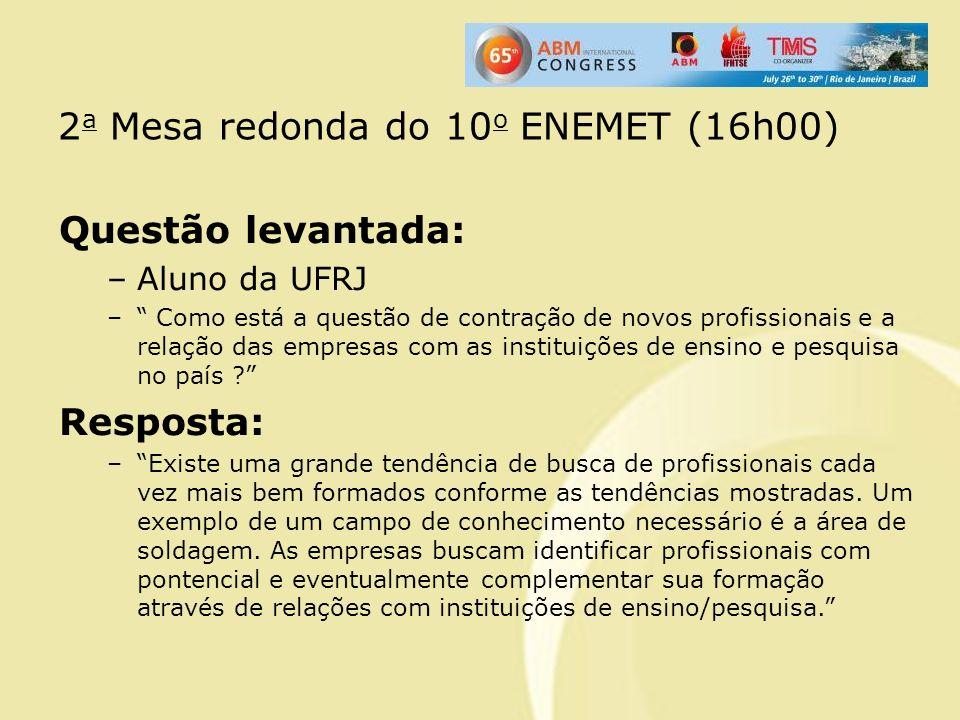 2 a Mesa redonda do 10 o ENEMET (16h00) Questão levantada: –Aluno da UFRJ – Como está a questão de contração de novos profissionais e a relação das em
