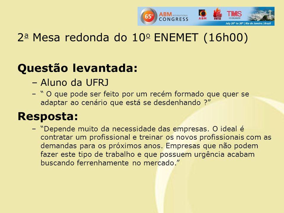 2 a Mesa redonda do 10 o ENEMET (16h00) Questão levantada: –Aluno da UFRJ – O que pode ser feito por um recém formado que quer se adaptar ao cenário q