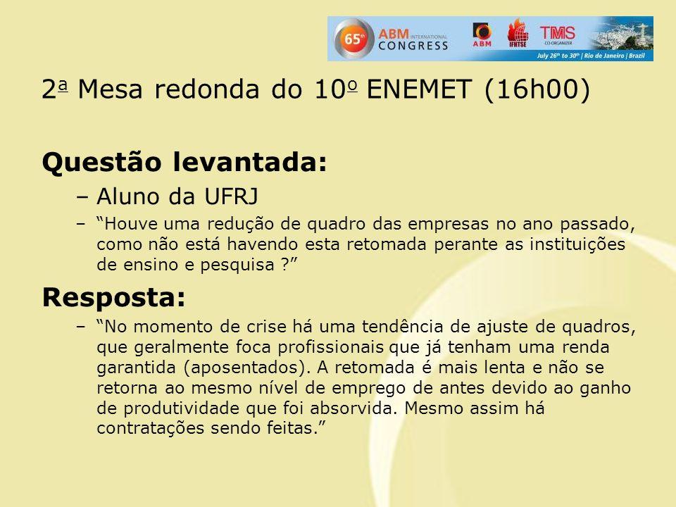 2 a Mesa redonda do 10 o ENEMET (16h00) Questão levantada: –Aluno da UFRJ –Houve uma redução de quadro das empresas no ano passado, como não está have