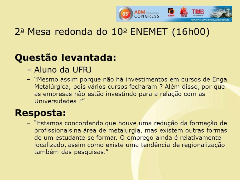 2 a Mesa redonda do 10 o ENEMET (16h00) Questão levantada: –Aluno da UFRJ –Mesmo assim porque não há investimentos em cursos de Enga Metalúrgica, pois