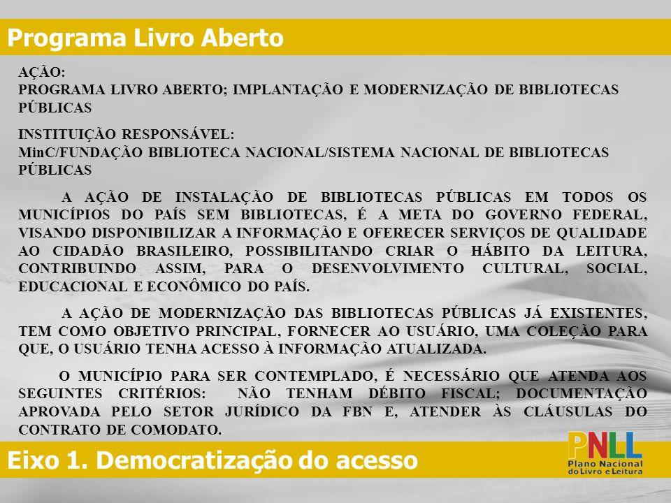 Eixo 1. Democratização do acesso Programa Livro Aberto AÇÃO: PROGRAMA LIVRO ABERTO; IMPLANTAÇÃO E MODERNIZAÇÃO DE BIBLIOTECAS PÚBLICAS INSTITUIÇÃO RES