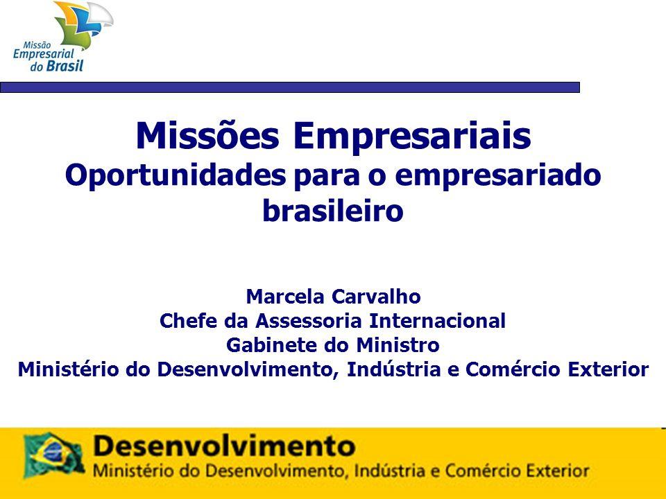 Missões Empresariais Oportunidades para o empresariado brasileiro Marcela Carvalho Chefe da Assessoria Internacional Gabinete do Ministro Ministério d