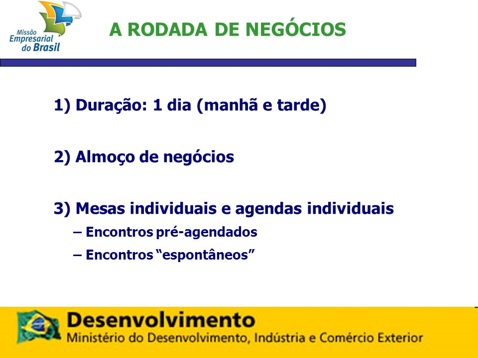 A RODADA DE NEGÓCIOS 1) Duração: 1 dia (manhã e tarde) 2) Almoço de negócios 3) Mesas individuais e agendas individuais – Encontros pré-agendados – En
