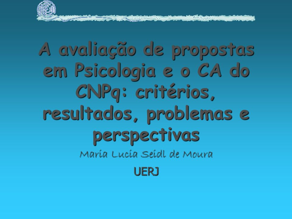 A avaliação de propostas em Psicologia e o CA do CNPq: critérios, resultados, problemas e perspectivas Maria Lucia Seidl de Moura UERJ