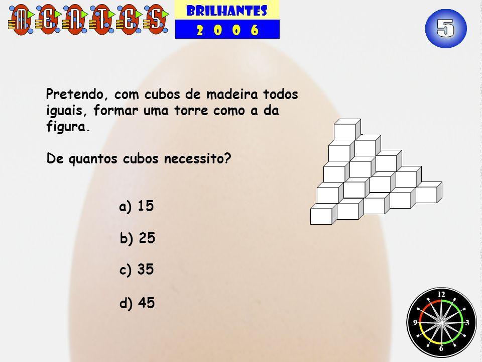 BRILHANTES 2 0 0 6 12 3 6 9 Pretendo, com cubos de madeira todos iguais, formar uma torre como a da figura. De quantos cubos necessito? b) 25 c) 35 a)