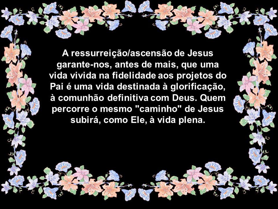 A ressurreição/ascensão de Jesus garante-nos, antes de mais, que uma vida vivida na fidelidade aos projetos do Pai é uma vida destinada à glorificação, à comunhão definitiva com Deus.