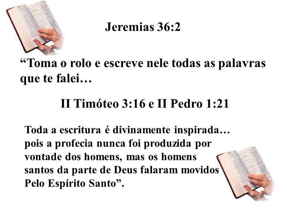 Toma o rolo e escreve nele todas as palavras que te falei… Jeremias 36:2 II Timóteo 3:16 e II Pedro 1:21 Toda a escritura é divinamente inspirada… pois a profecia nunca foi produzida por vontade dos homens, mas os homens santos da parte de Deus falaram movidos Pelo Espírito Santo.