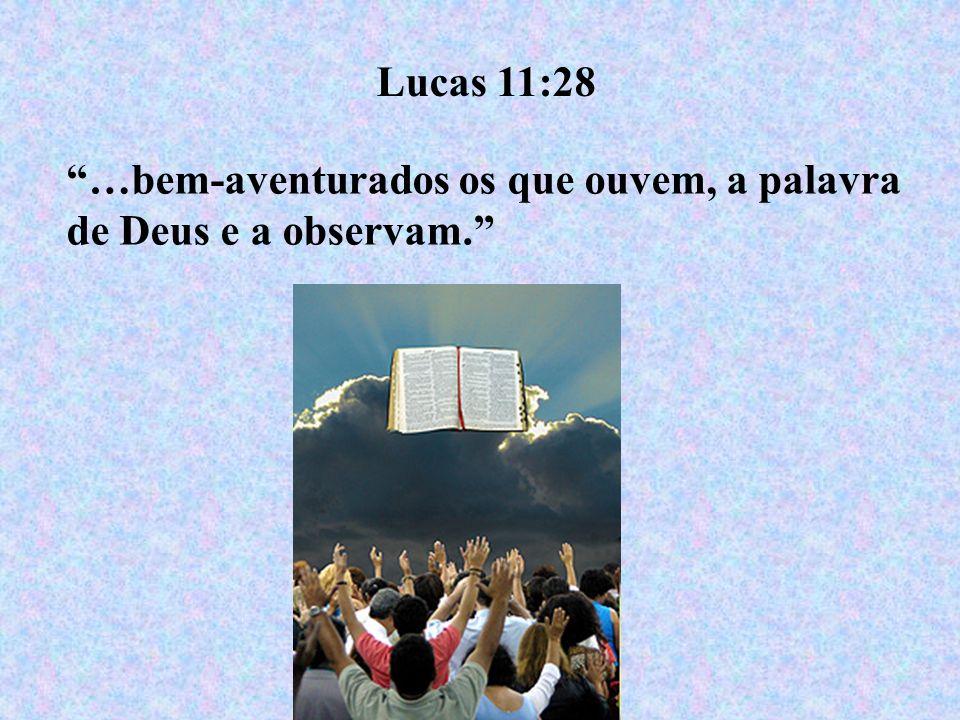 Lucas 11:28 …bem-aventurados os que ouvem, a palavra de Deus e a observam.