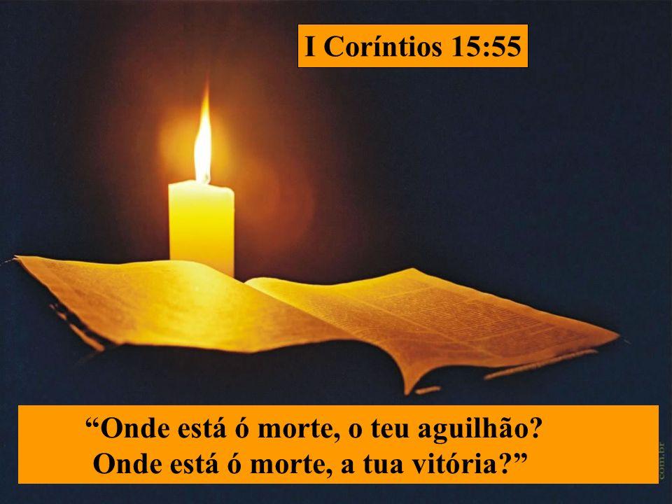 Onde está ó morte, o teu aguilhão? Onde está ó morte, a tua vitória? I Coríntios 15:55
