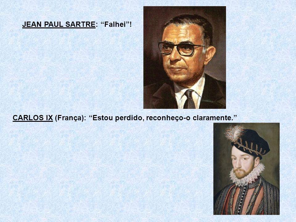 JEAN PAUL SARTRE: Falhei! CARLOS IX (França): Estou perdido, reconheço-o claramente.