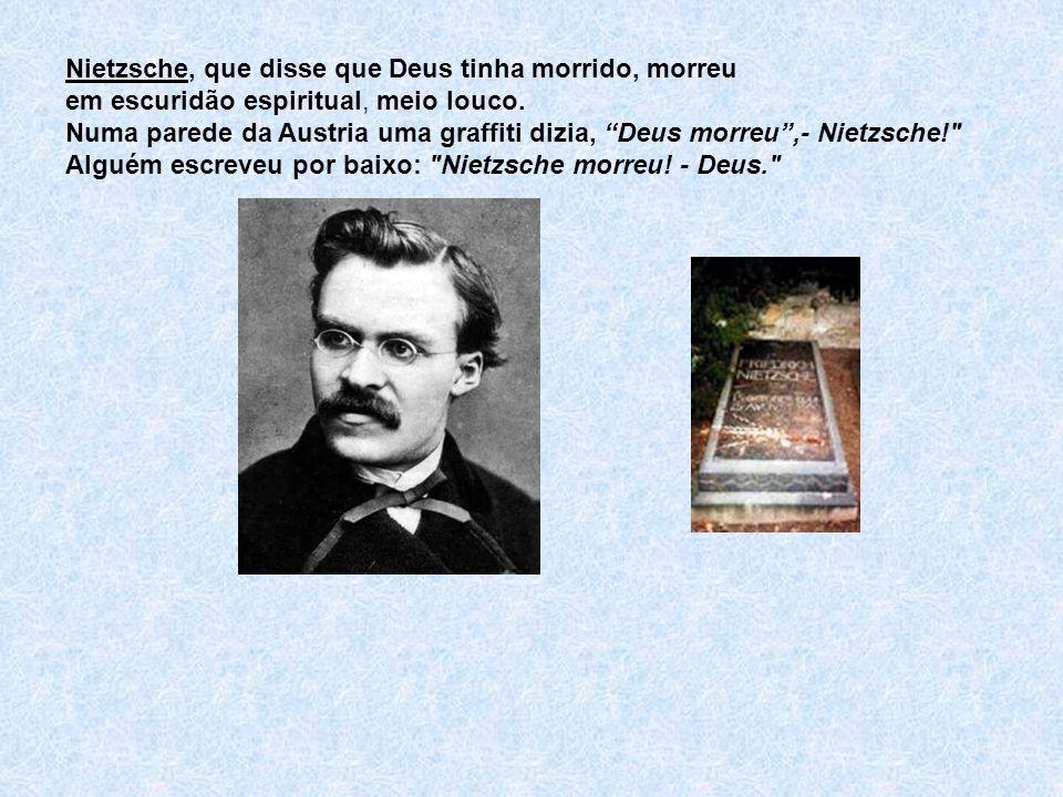 Nietzsche, que disse que Deus tinha morrido, morreu em escuridão espiritual, meio louco. Numa parede da Austria uma graffiti dizia, Deus morreu,- Niet