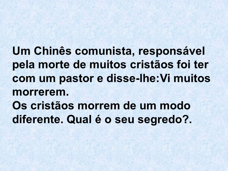 Um Chinês comunista, responsável pela morte de muitos cristãos foi ter com um pastor e disse-lhe:Vi muitos morrerem. Os cristãos morrem de um modo dif