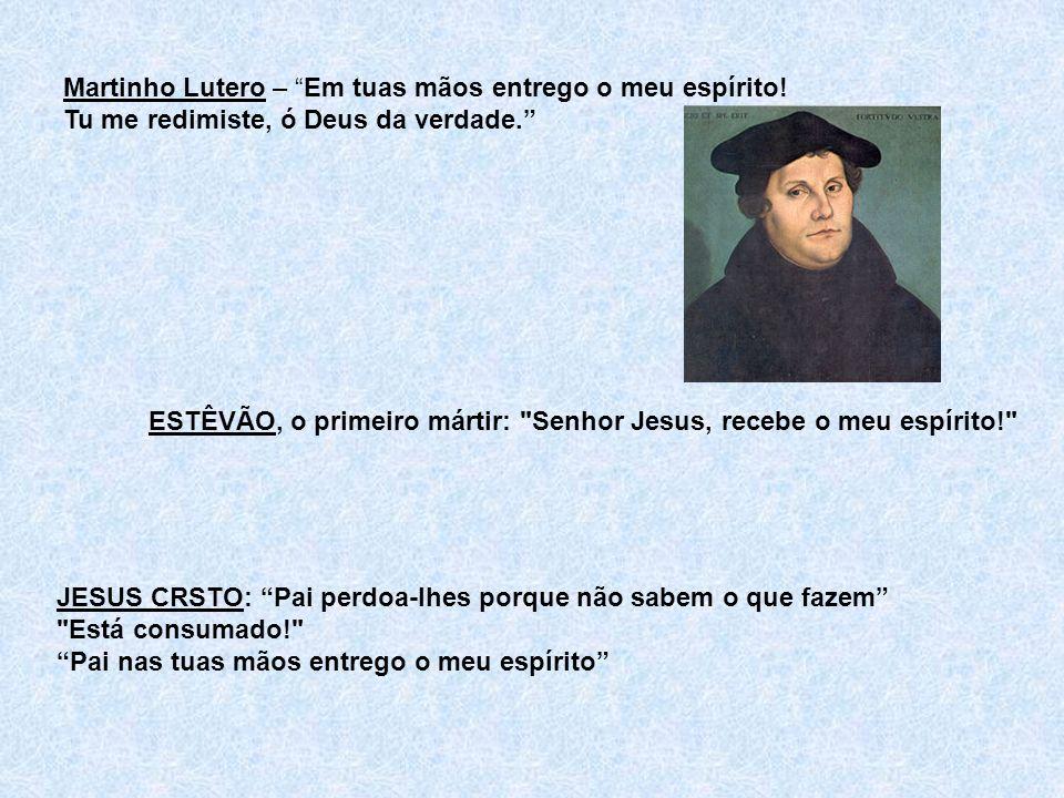 Martinho Lutero – Em tuas mãos entrego o meu espírito! Tu me redimiste, ó Deus da verdade. ESTÊVÃO, o primeiro mártir: