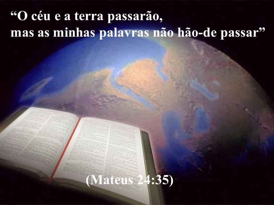 O céu e a terra passarão, mas as minhas palavras não hão-de passar (Mateus 24:35)