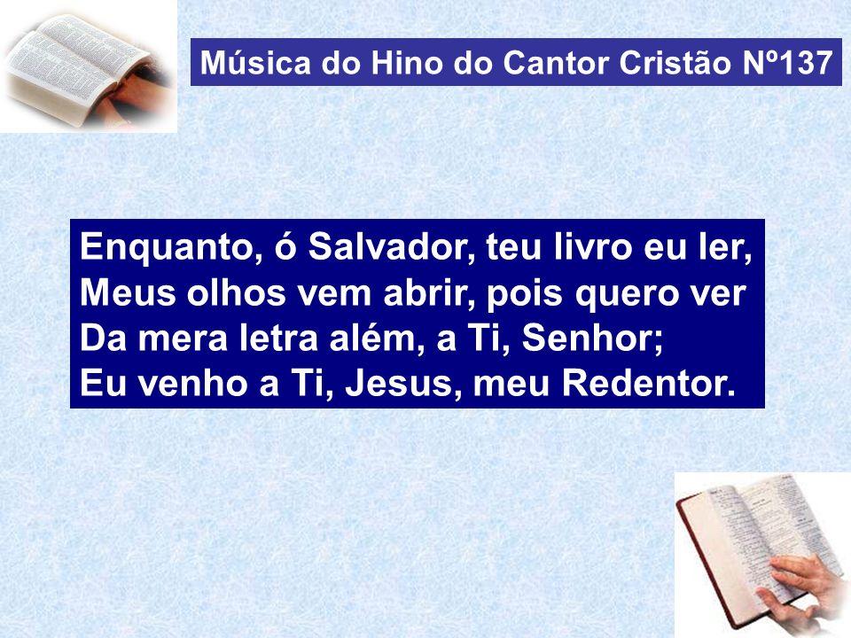 Música do Hino do Cantor Cristão Nº137 Enquanto, ó Salvador, teu livro eu ler, Meus olhos vem abrir, pois quero ver Da mera letra além, a Ti, Senhor; Eu venho a Ti, Jesus, meu Redentor.