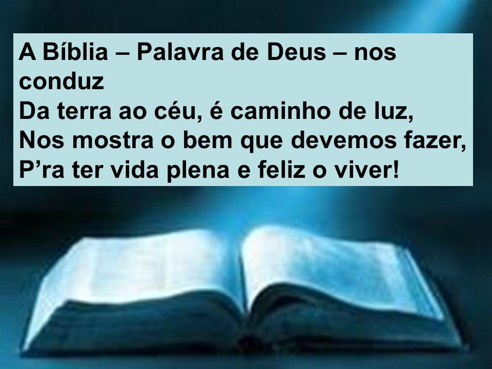 A Bíblia – Palavra de Deus – nos conduz Da terra ao céu, é caminho de luz, Nos mostra o bem que devemos fazer, Pra ter vida plena e feliz o viver!
