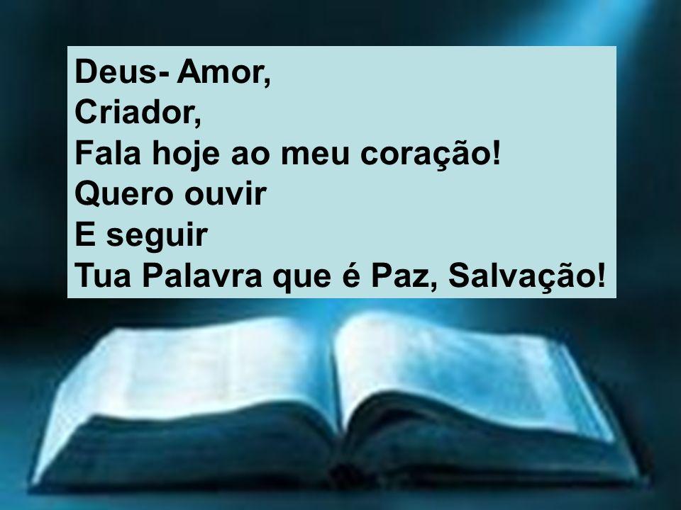 Deus- Amor, Criador, Fala hoje ao meu coração! Quero ouvir E seguir Tua Palavra que é Paz, Salvação!