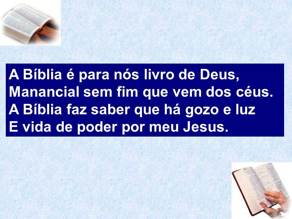 A Bíblia é para nós livro de Deus, Manancial sem fim que vem dos céus. A Bíblia faz saber que há gozo e luz E vida de poder por meu Jesus.