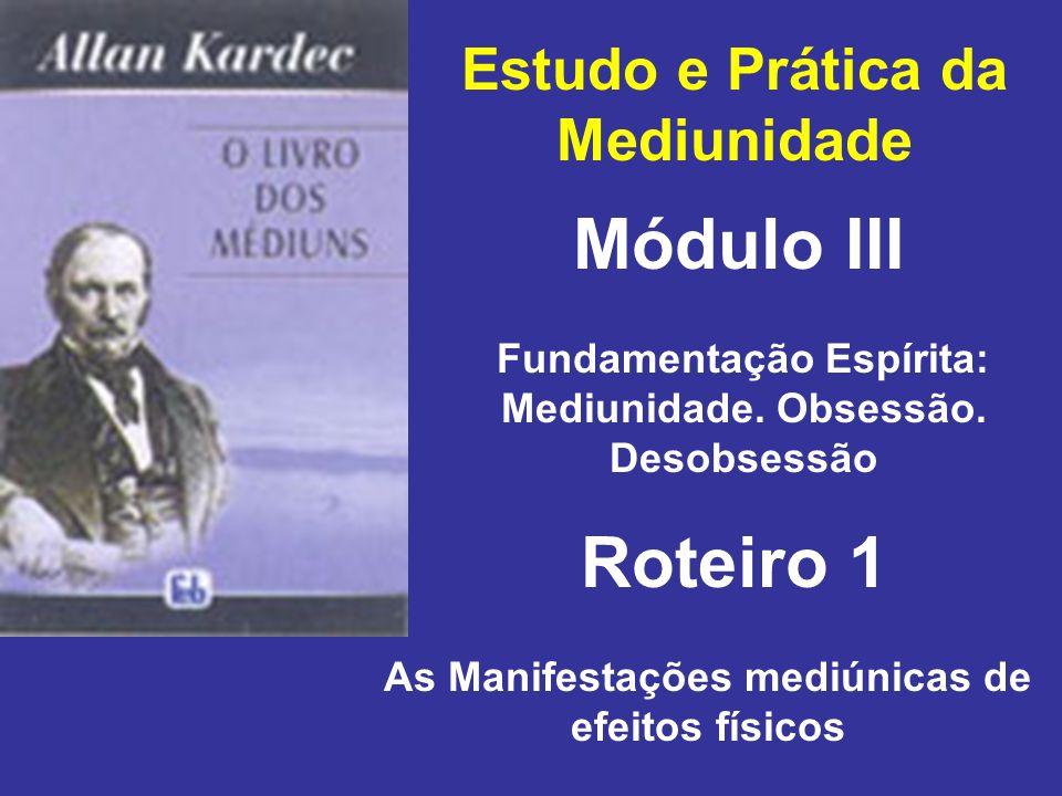 Estudo e Prática da Mediunidade Módulo III Roteiro 1 Fundamentação Espírita: Mediunidade. Obsessão. Desobsessão As Manifestações mediúnicas de efeitos