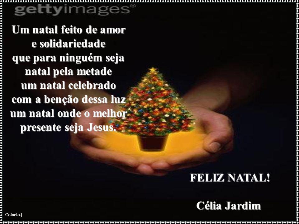Colacio.j Um natal feito de amor e solidariedade que para ninguém seja natal pela metade um natal celebrado com a benção dessa luz um natal onde o melhor presente seja Jesus.
