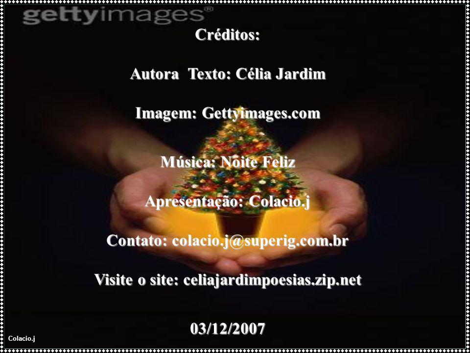 Colacio.j Créditos: Autora Texto: Célia Jardim Imagem: Gettyimages.com Música: Noite Feliz Apresentação: Colacio.j Contato: colacio.j@superig.com.br Visite o site: celiajardimpoesias.zip.net 03/12/2007