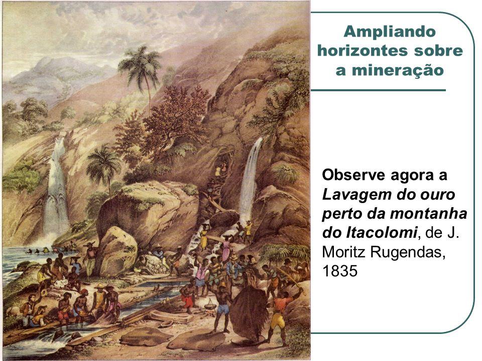 Observe agora a Lavagem do ouro perto da montanha do Itacolomi, de J. Moritz Rugendas, 1835 Ampliando horizontes sobre a mineração