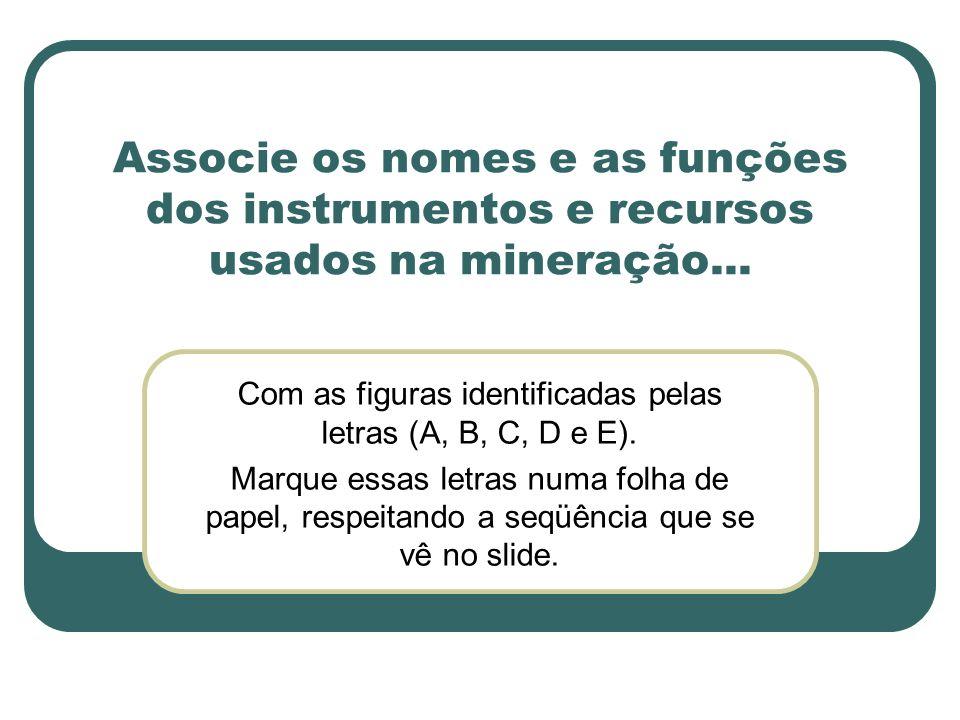 Associe os nomes e as funções dos instrumentos e recursos usados na mineração... Com as figuras identificadas pelas letras (A, B, C, D e E). Marque es