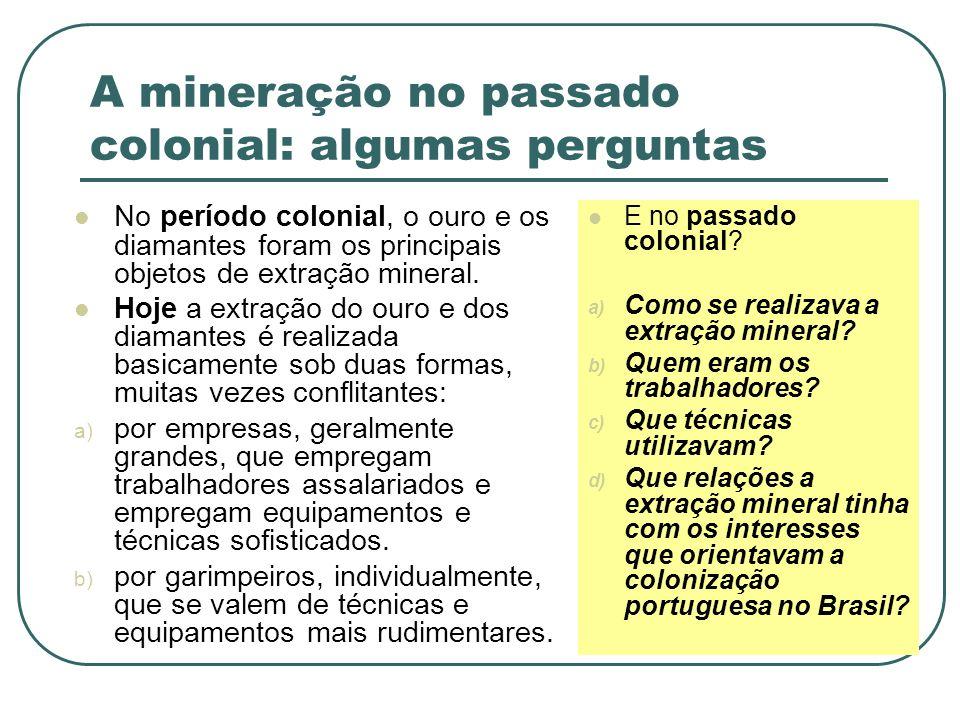 A mineração no passado colonial: algumas perguntas No período colonial, o ouro e os diamantes foram os principais objetos de extração mineral. Hoje a