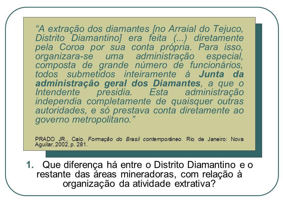 A extração dos diamantes [no Arraial do Tejuco, Distrito Diamantino] era feita (...) diretamente pela Coroa por sua conta própria. Para isso, organiza