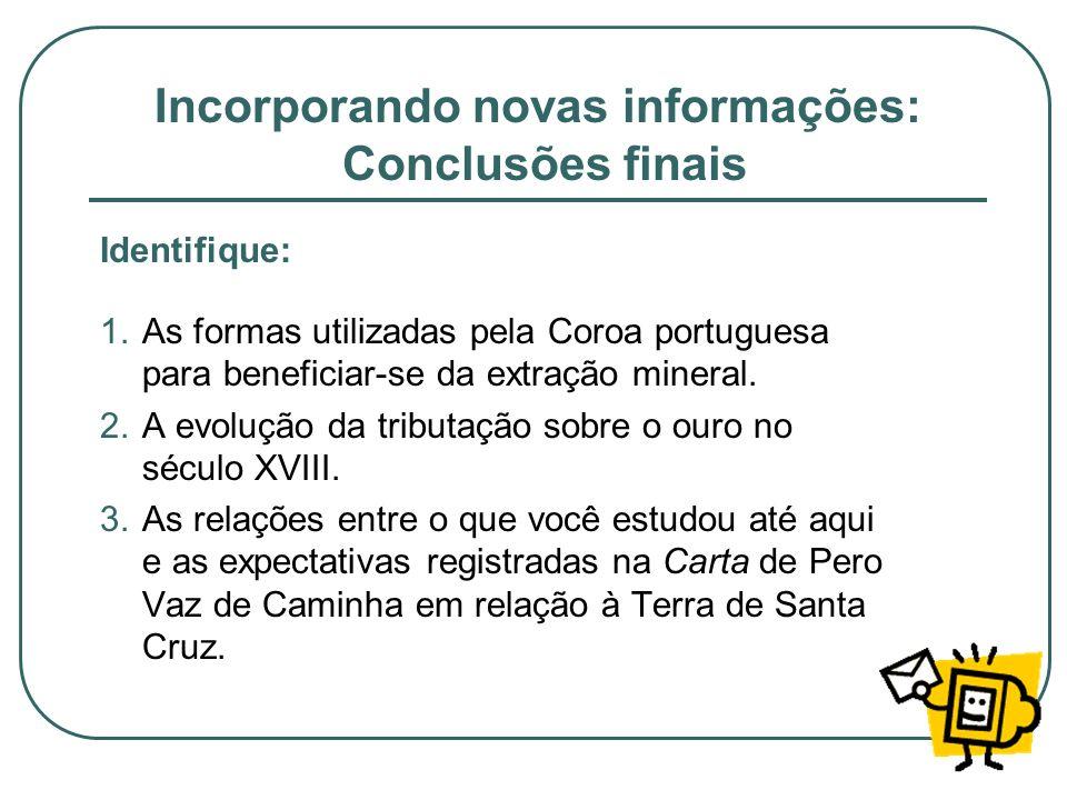 Incorporando novas informações: Conclusões finais Identifique: 1.As formas utilizadas pela Coroa portuguesa para beneficiar-se da extração mineral. 2.