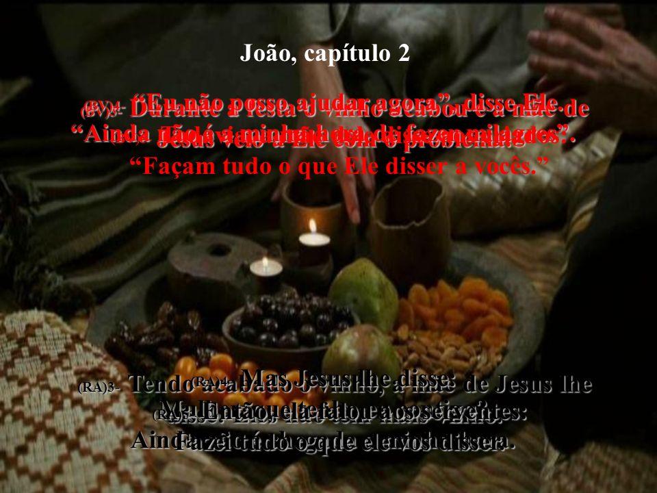 João, capítulo 2 (BV)3- Durante a festa o vinho acabou e a mãe de Jesus veio a Ele com o problema. (RA)3- Tendo acabado o vinho, a mãe de Jesus lhe di